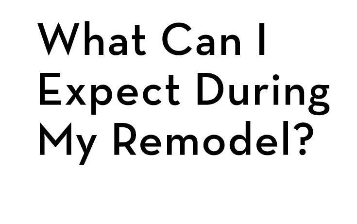 What can I expect during my remodel? Watch video.